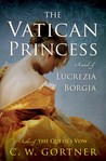 The Vatican Princess: A Novel of Lucrezia Borgia by C.W. Gortner